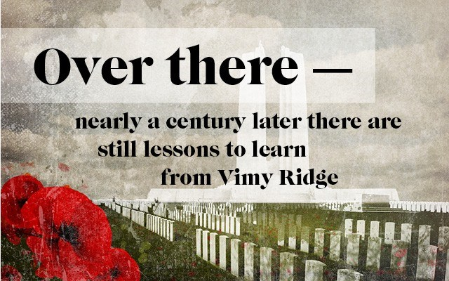 Over there — nearly a century later there are still lessons to learn from Vimy Ridge. Story by Brian Buchholz