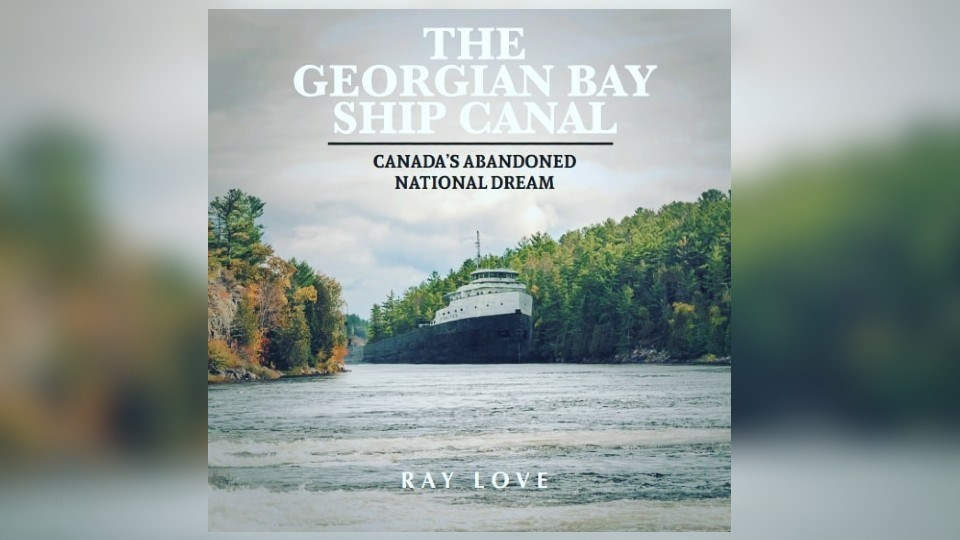 """Author Ray Love explores a project that almost was in his new book """"The Georgian Bay Ship Canal: Canada's Abandoned National Dream""""."""