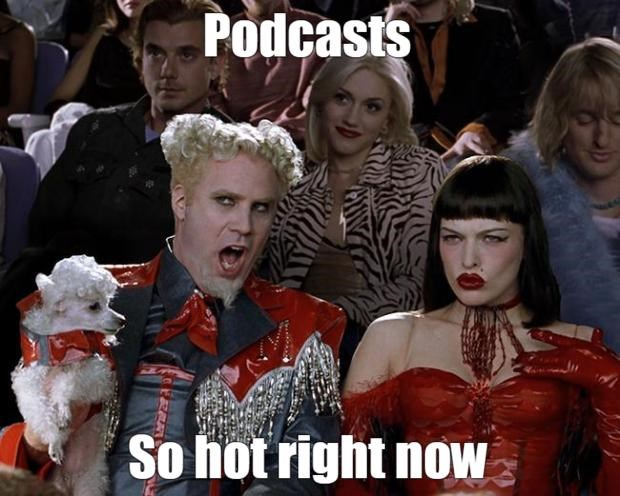 Zoolander meme of Mugatu saying Podcasts, so hot right now.